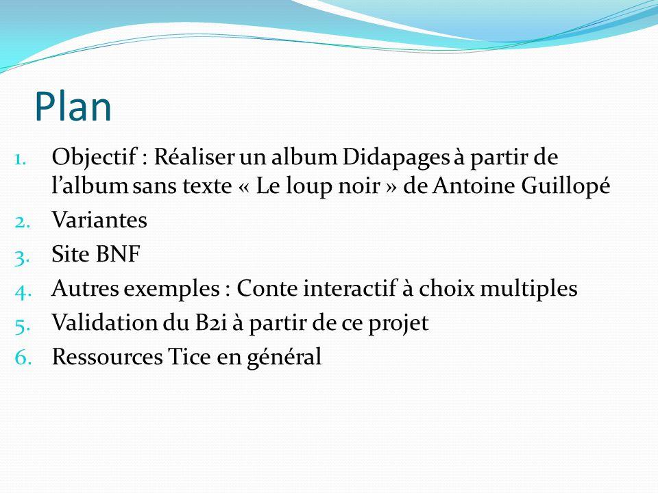 Plan 1. Objectif : Réaliser un album Didapages à partir de lalbum sans texte « Le loup noir » de Antoine Guillopé 2. Variantes 3. Site BNF 4. Autres e