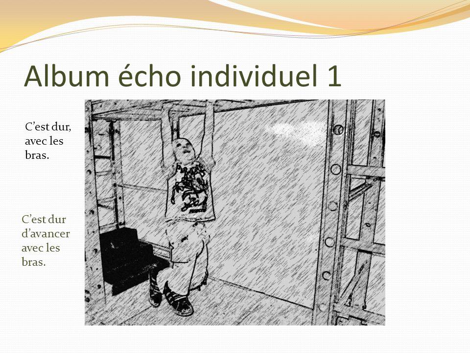 Album écho individuel 1 Cest dur, avec les bras. Cest dur davancer avec les bras.