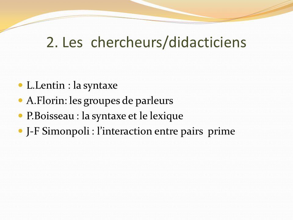 2. Les chercheurs/didacticiens L.Lentin : la syntaxe A.Florin: les groupes de parleurs P.Boisseau : la syntaxe et le lexique J-F Simonpoli : linteract
