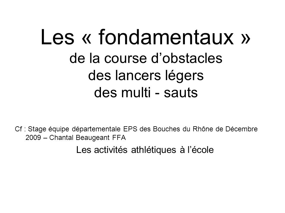 Les « fondamentaux » de la course dobstacles des lancers légers des multi - sauts Cf : Stage équipe départementale EPS des Bouches du Rhône de Décembre 2009 – Chantal Beaugeant FFA Les activités athlétiques à lécole