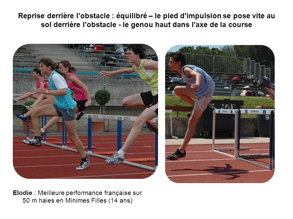 Reprise derrière l obstacle : équilibré – le pied d impulsion se pose vite au sol derrière l obstacle - le genou haut dans l axe de la course Elodie : Meilleure performance française sur 50 m haies en Minimes Filles (14 ans)