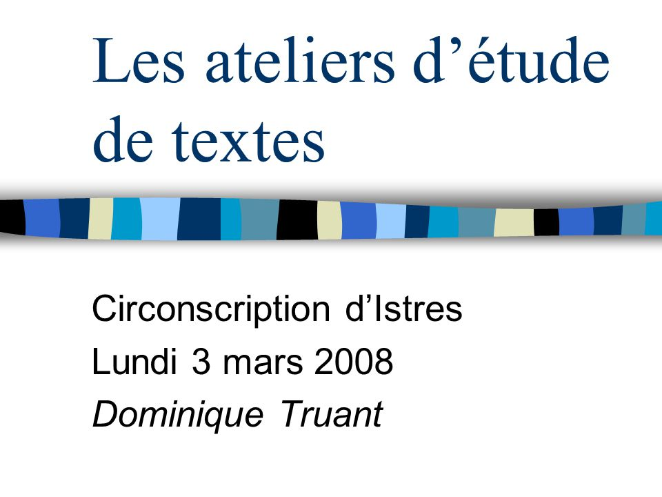 Les ateliers détude de textes Circonscription dIstres Lundi 3 mars 2008 Dominique Truant