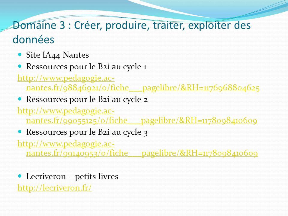 Domaine 3 : Créer, produire, traiter, exploiter des données Site IA44 Nantes Ressources pour le B2i au cycle 1 http://www.pedagogie.ac- nantes.fr/9884