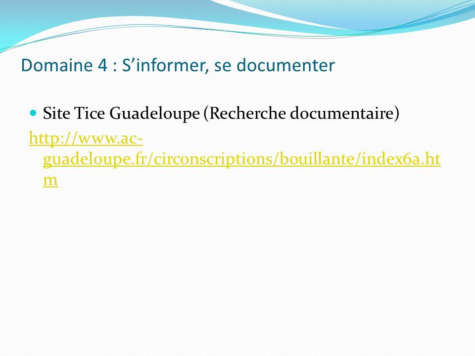 Domaine 4 : Sinformer, se documenter Site Tice Guadeloupe (Recherche documentaire) http://www.ac- guadeloupe.fr/circonscriptions/bouillante/index6a.ht