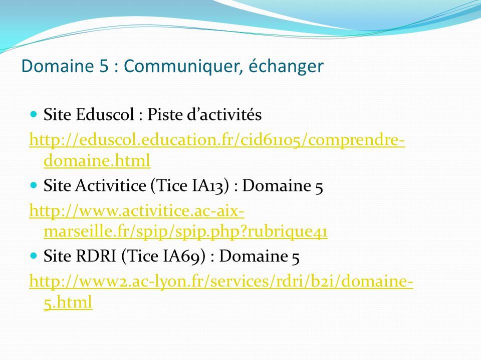 Domaine 5 : Communiquer, échanger Site Eduscol : Piste dactivités http://eduscol.education.fr/cid61105/comprendre- domaine.html Site Activitice (Tice
