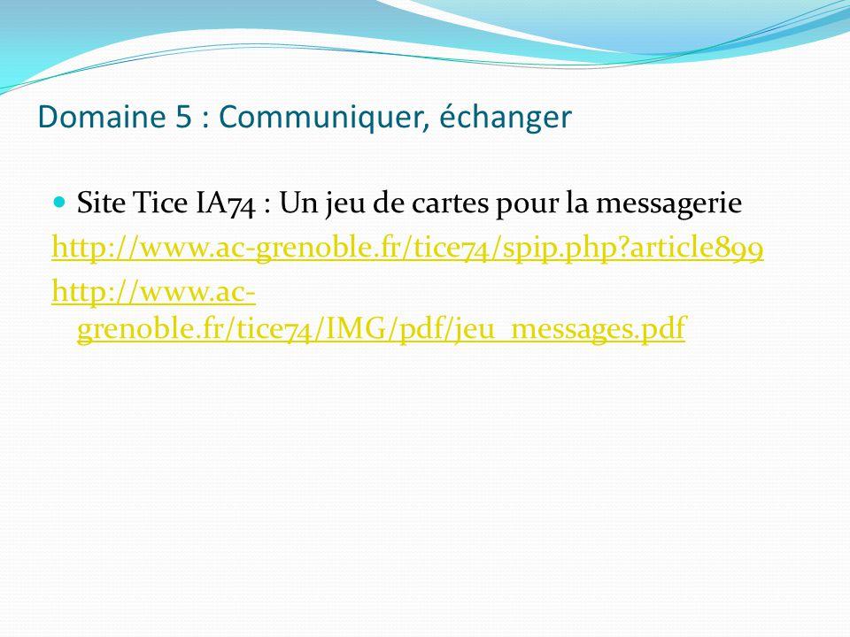Domaine 5 : Communiquer, échanger Site Tice IA74 : Un jeu de cartes pour la messagerie http://www.ac-grenoble.fr/tice74/spip.php?article899 http://www