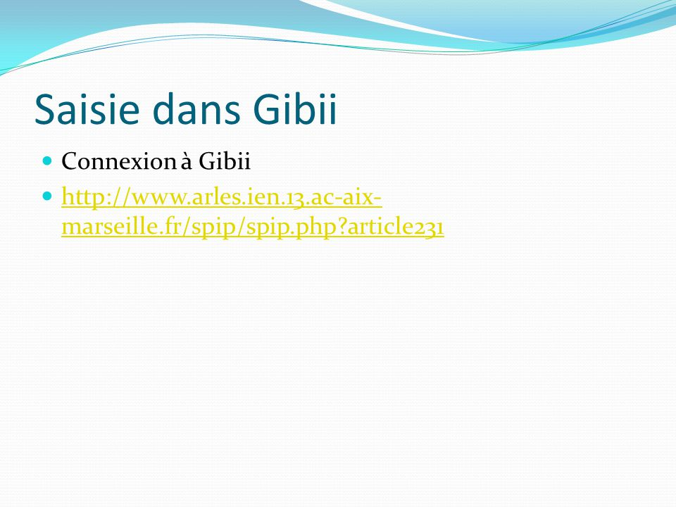 Saisie dans Gibii Connexion à Gibii http://www.arles.ien.13.ac-aix- marseille.fr/spip/spip.php?article231 http://www.arles.ien.13.ac-aix- marseille.fr