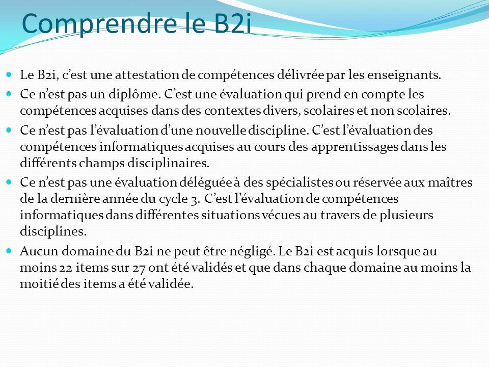Comprendre le B2i Le B2i, cest une attestation de compétences délivrée par les enseignants. Ce nest pas un diplôme. Cest une évaluation qui prend en c