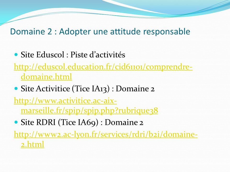 Domaine 2 : Adopter une attitude responsable Site Eduscol : Piste dactivités http://eduscol.education.fr/cid61101/comprendre- domaine.html Site Activi