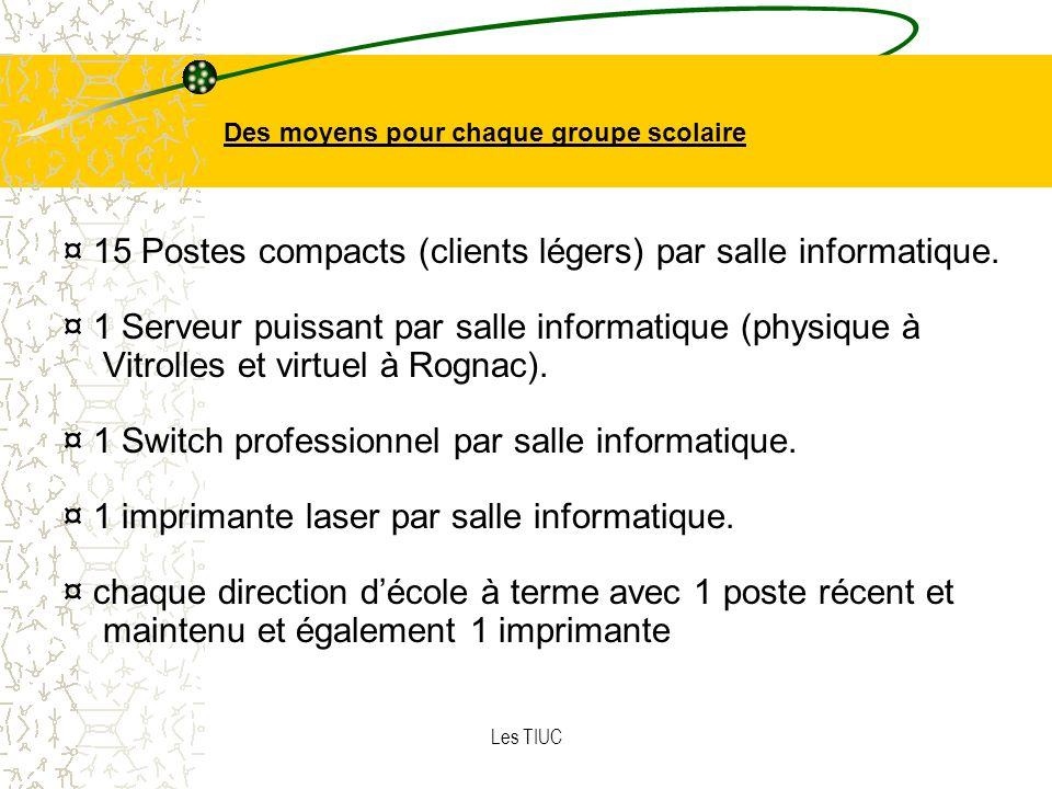 Les TIUC Des moyens pour chaque groupe scolaire ¤ 15 Postes compacts (clients légers) par salle informatique.