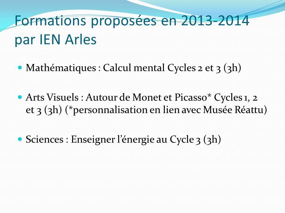 Formations proposées en 2013-2014 par IEN Arles Mathématiques : Calcul mental Cycles 2 et 3 (3h) Arts Visuels : Autour de Monet et Picasso* Cycles 1, 2 et 3 (3h) (*personnalisation en lien avec Musée Réattu) Sciences : Enseigner lénergie au Cycle 3 (3h)