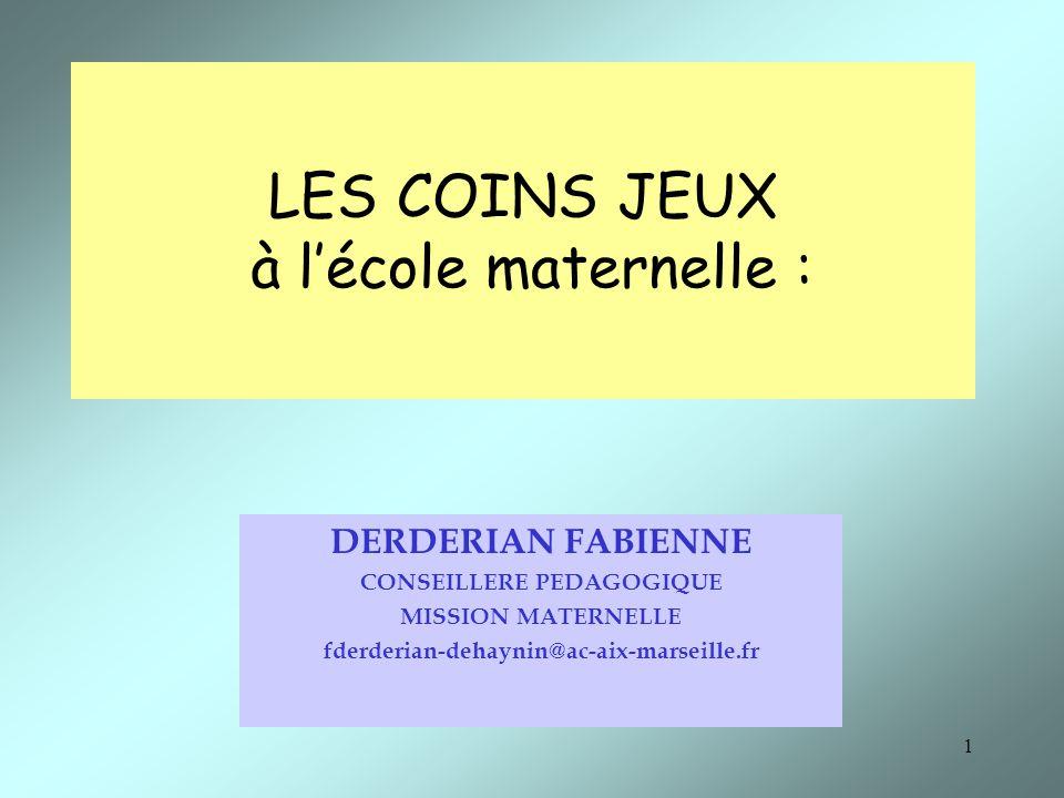 1 LES COINS JEUX à lécole maternelle : DERDERIAN FABIENNE CONSEILLERE PEDAGOGIQUE MISSION MATERNELLE fderderian-dehaynin@ac-aix-marseille.fr