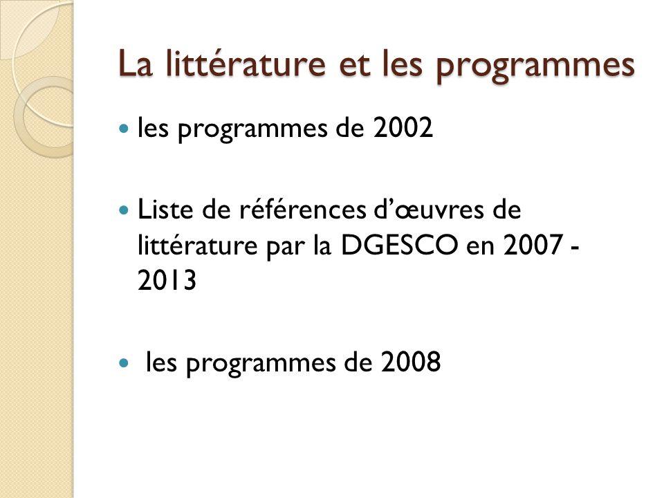 La littérature et les programmes les programmes de 2002 Liste de références dœuvres de littérature par la DGESCO en 2007 - 2013 les programmes de 2008