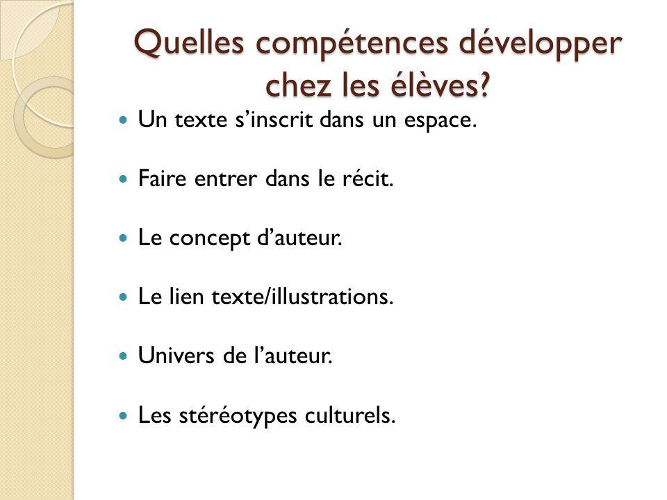 Quelles compétences développer chez les élèves? Un texte sinscrit dans un espace. Faire entrer dans le récit. Le concept dauteur. Le lien texte/illust