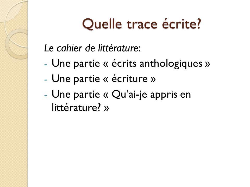 Quelle trace écrite? Le cahier de littérature: - Une partie « écrits anthologiques » - Une partie « écriture » - Une partie « Quai-je appris en littér