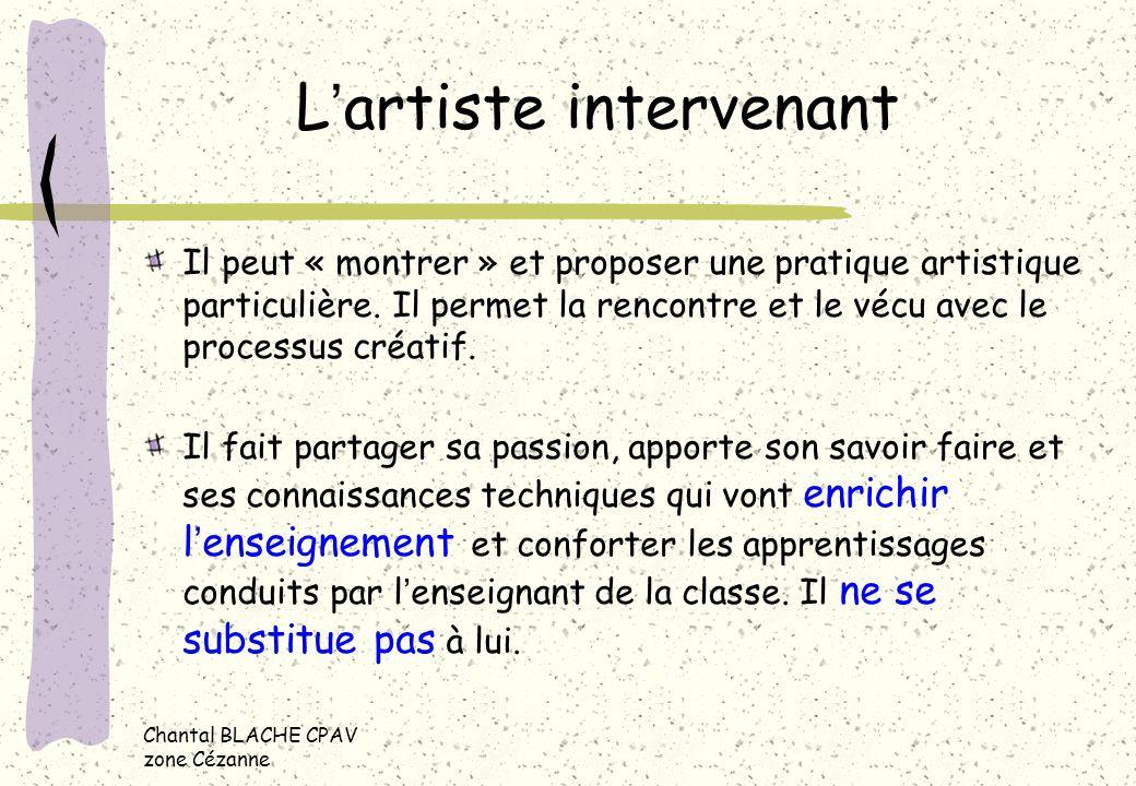 Chantal BLACHE CPAV zone Cézanne Lartiste intervenant Il peut « montrer » et proposer une pratique artistique particulière. Il permet la rencontre et