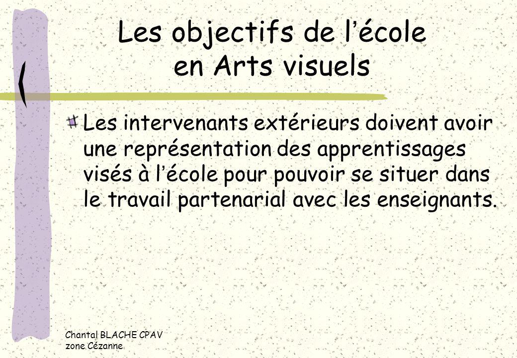 Chantal BLACHE CPAV zone Cézanne Les objectifs de lécole en Arts visuels Les intervenants extérieurs doivent avoir une représentation des apprentissag