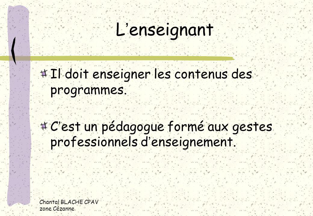 Chantal BLACHE CPAV zone Cézanne Lenseignant Il doit enseigner les contenus des programmes. Cest un pédagogue formé aux gestes professionnels denseign