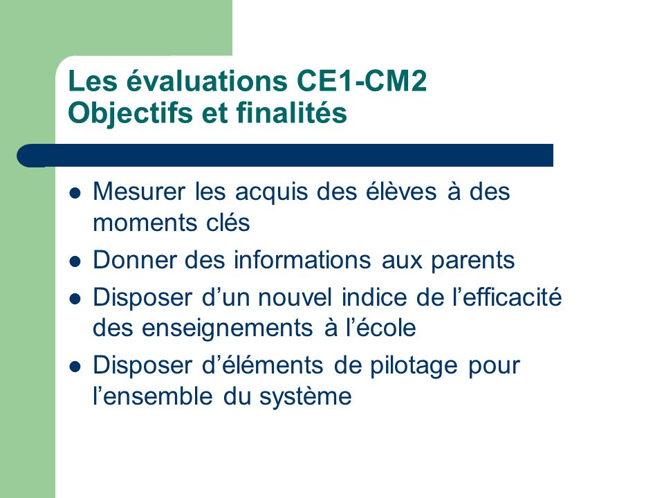 Les évaluations CE1-CM2 Objectifs et finalités Mesurer les acquis des élèves à des moments clés Donner des informations aux parents Disposer dun nouvel indice de lefficacité des enseignements à lécole Disposer déléments de pilotage pour lensemble du système