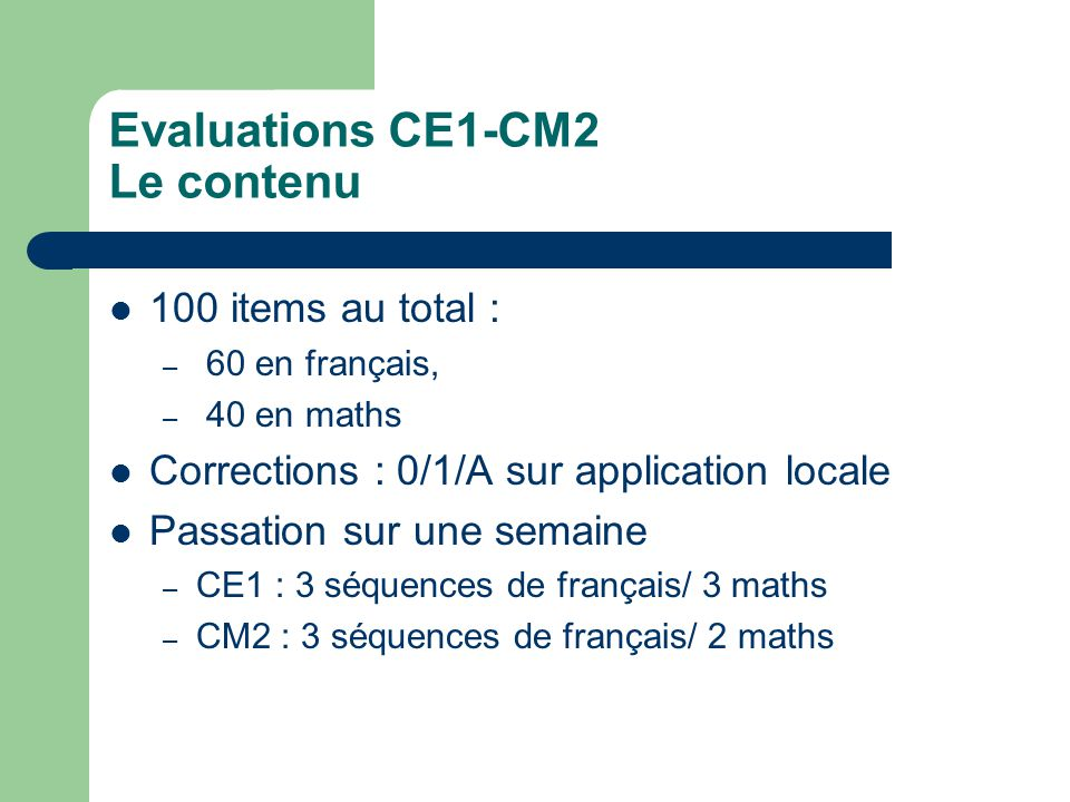 Evaluations CE1-CM2 Le contenu 100 items au total : – 60 en français, – 40 en maths Corrections : 0/1/A sur application locale Passation sur une semaine – CE1 : 3 séquences de français/ 3 maths – CM2 : 3 séquences de français/ 2 maths