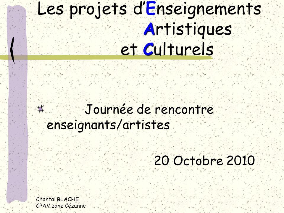 Chantal BLACHE CPAV zone Cézanne A C Les projets dEnseignements Artistiques et Culturels Journée de rencontre enseignants/artistes 20 Octobre 2010
