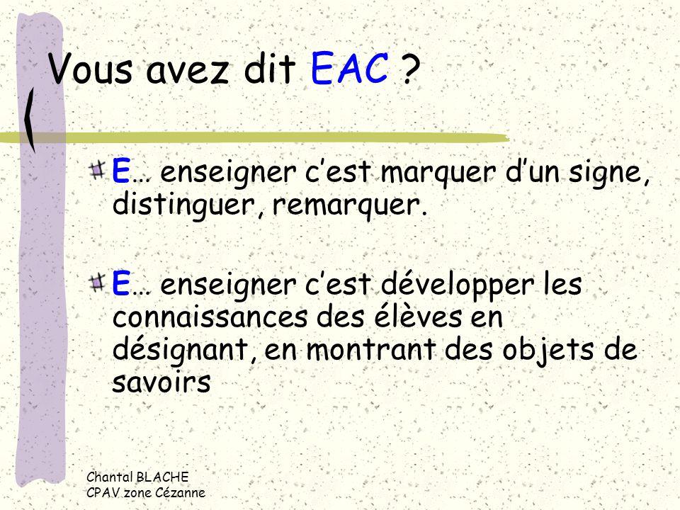Chantal BLACHE CPAV zone Cézanne Vous avez dit EAC ? E E… enseigner cest marquer dun signe, distinguer, remarquer. E… enseigner cest développer les co
