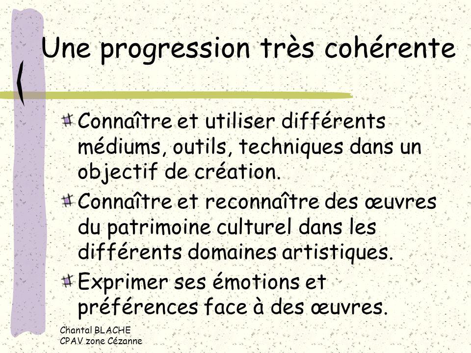 Chantal BLACHE CPAV zone Cézanne Une progression très cohérente Connaître et utiliser différents médiums, outils, techniques dans un objectif de créat