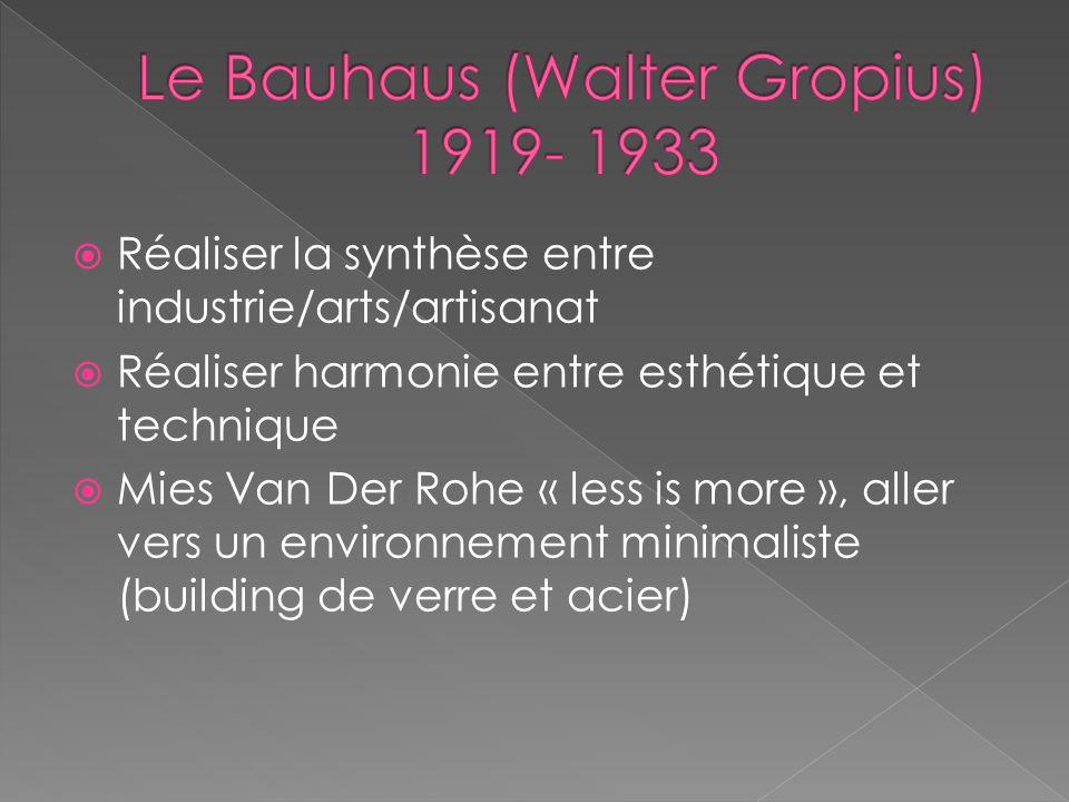 Réaliser la synthèse entre industrie/arts/artisanat Réaliser harmonie entre esthétique et technique Mies Van Der Rohe « less is more », aller vers un environnement minimaliste (building de verre et acier)