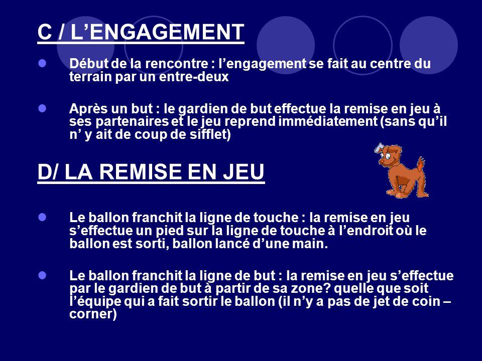 C / LENGAGEMENT Début de la rencontre : lengagement se fait au centre du terrain par un entre-deux Après un but : le gardien de but effectue la remise