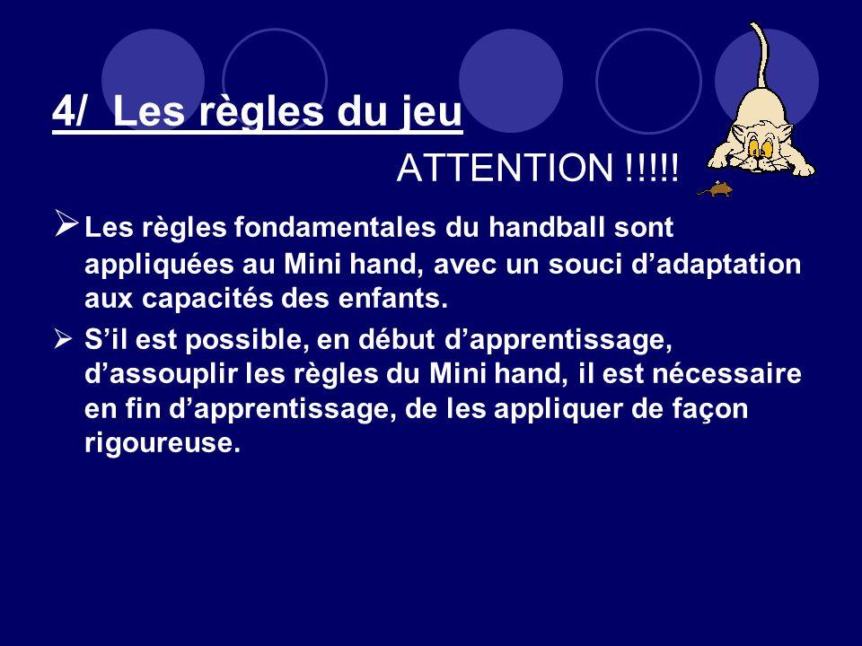 4/ Les règles du jeu ATTENTION !!!!! Les règles fondamentales du handball sont appliquées au Mini hand, avec un souci dadaptation aux capacités des en