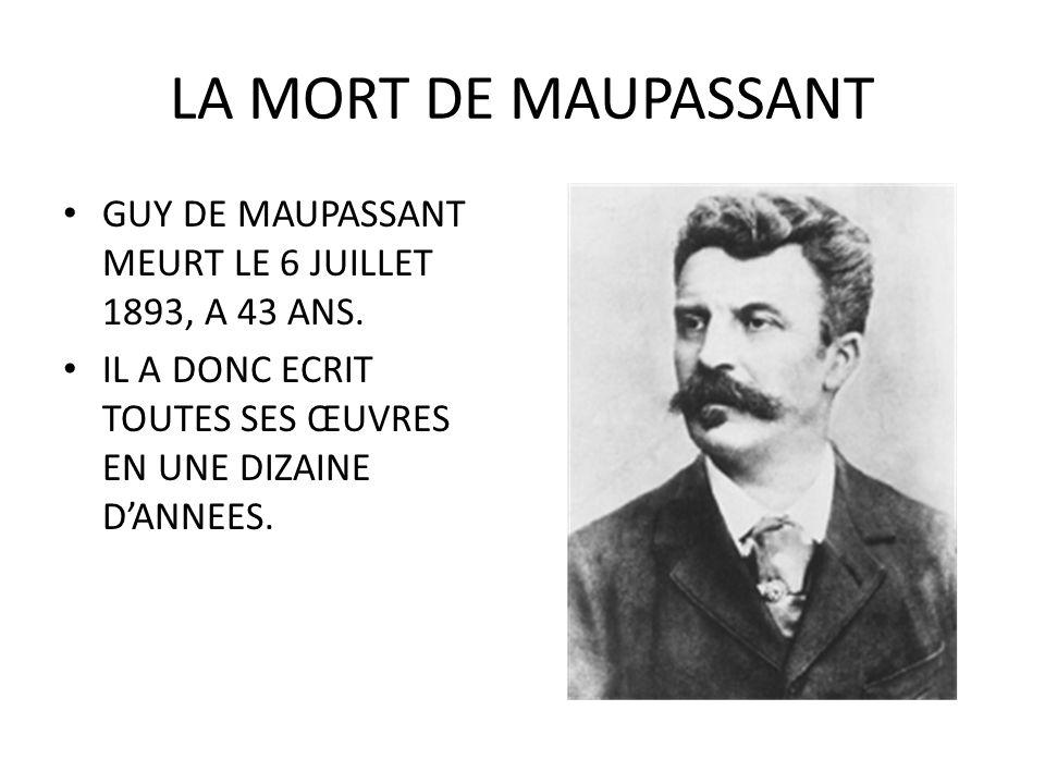 LA MORT DE MAUPASSANT GUY DE MAUPASSANT MEURT LE 6 JUILLET 1893, A 43 ANS. IL A DONC ECRIT TOUTES SES ŒUVRES EN UNE DIZAINE DANNEES.