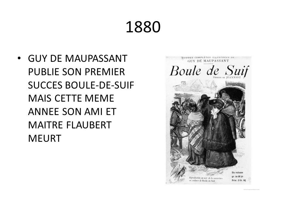 1880 GUY DE MAUPASSANT PUBLIE SON PREMIER SUCCES BOULE-DE-SUIF MAIS CETTE MEME ANNEE SON AMI ET MAITRE FLAUBERT MEURT