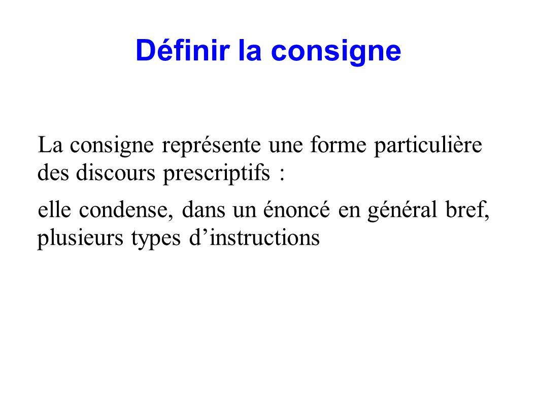 Définir la consigne La consigne représente une forme particulière des discours prescriptifs : elle condense, dans un énoncé en général bref, plusieurs types dinstructions