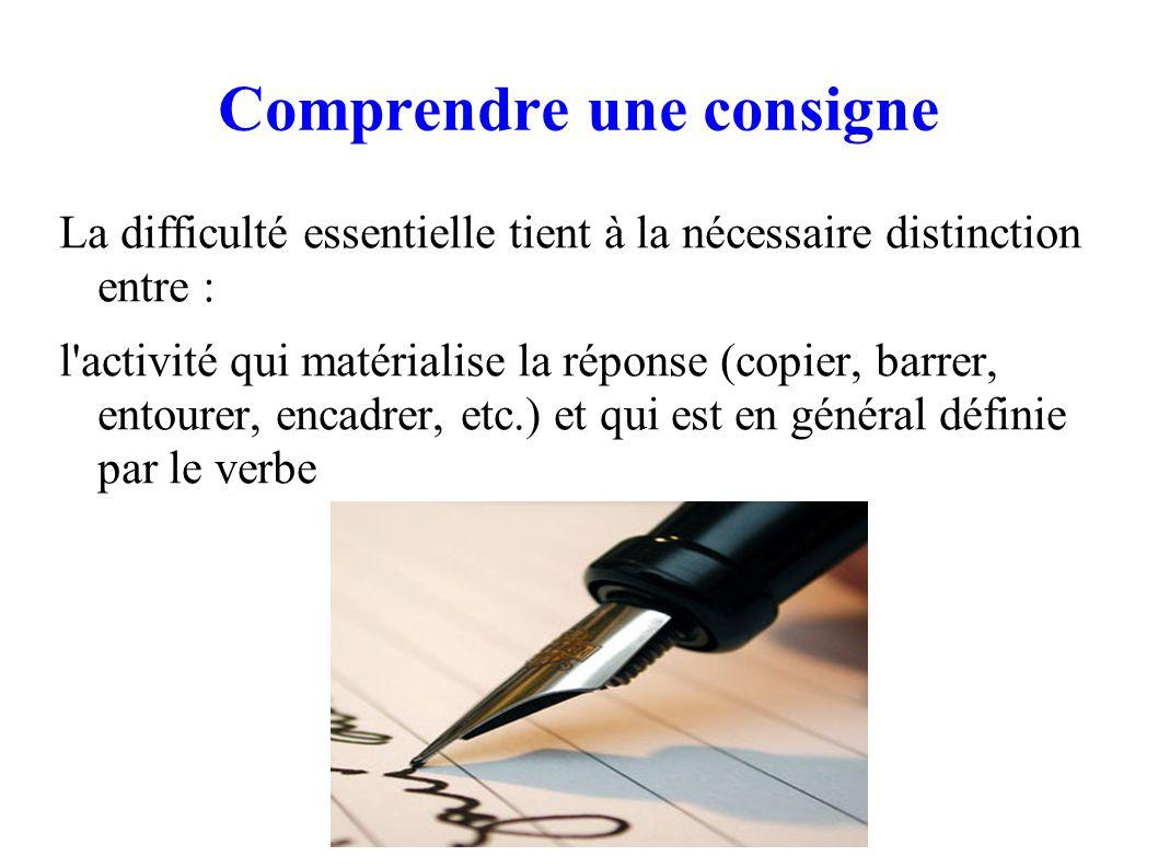 Comprendre une consigne La difficulté essentielle tient à la nécessaire distinction entre : l activité qui matérialise la réponse (copier, barrer, entourer, encadrer, etc.) et qui est en général définie par le verbe