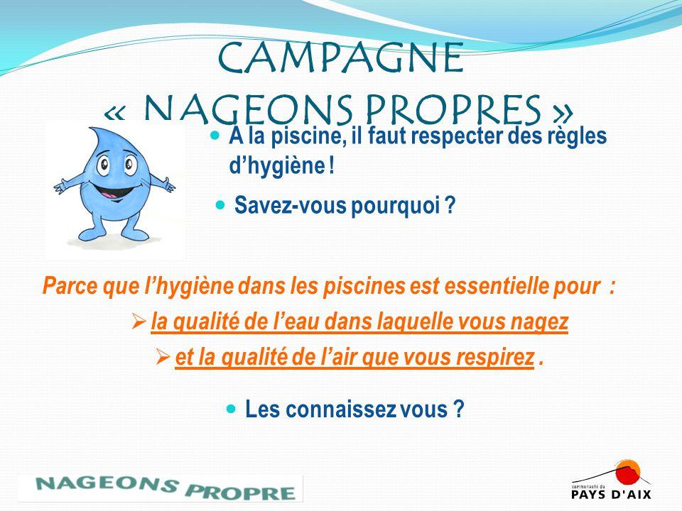 CAMPAGNE « NAGEONS PROPRES » A la piscine, il faut respecter des règles dhygiène ! Les connaissez vous ? Savez-vous pourquoi ? Parce que lhygiène dans