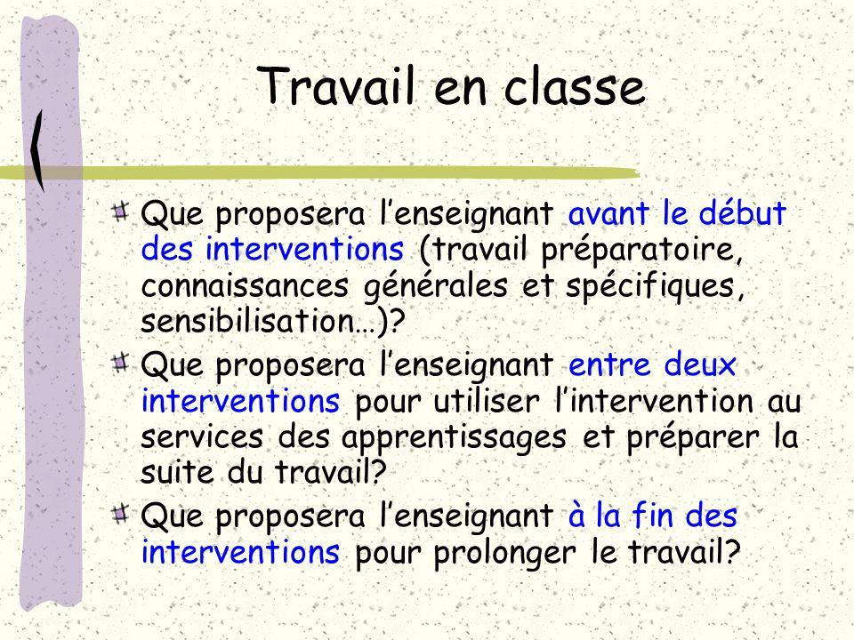 Travail en classe Que proposera lenseignant avant le début des interventions (travail préparatoire, connaissances générales et spécifiques, sensibilisation…).