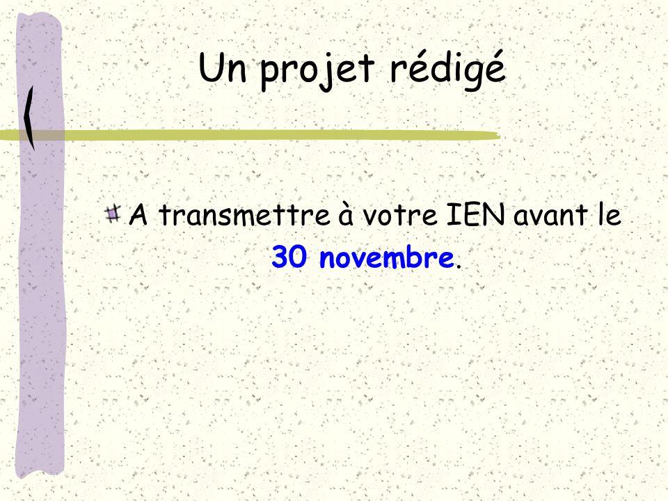 Un projet rédigé A transmettre à votre IEN avant le 30 novembre.