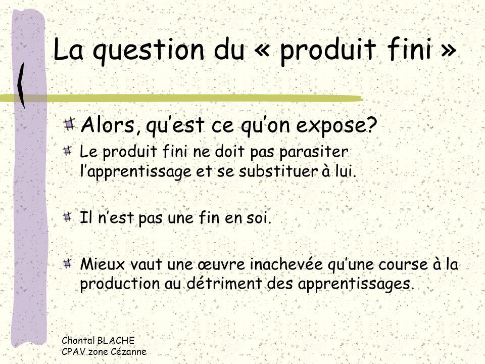 Chantal BLACHE CPAV zone Cézanne La question du « produit fini » Alors, quest ce quon expose.