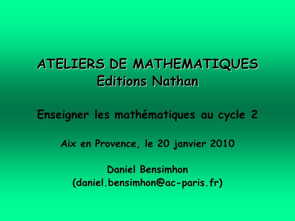 ATELIERS DE MATHEMATIQUES Editions Nathan Enseigner les mathématiques au cycle 2 Aix en Provence, le 20 janvier 2010 Daniel Bensimhon (daniel.bensimhon@ac-paris.fr)