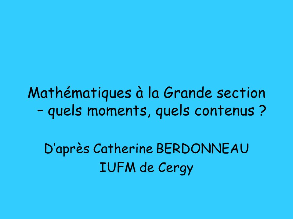 Mathématiques à la Grande section – quels moments, quels contenus ? Daprès Catherine BERDONNEAU IUFM de Cergy