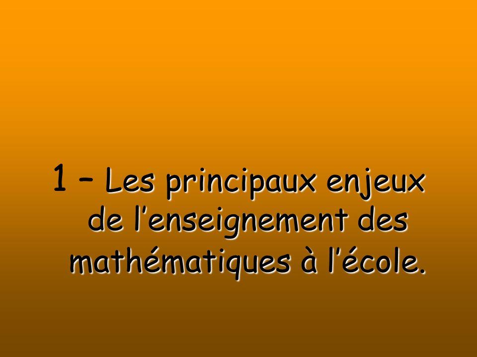 Les principaux enjeux de lenseignement des mathématiques à lécole. 1 – Les principaux enjeux de lenseignement des mathématiques à lécole.