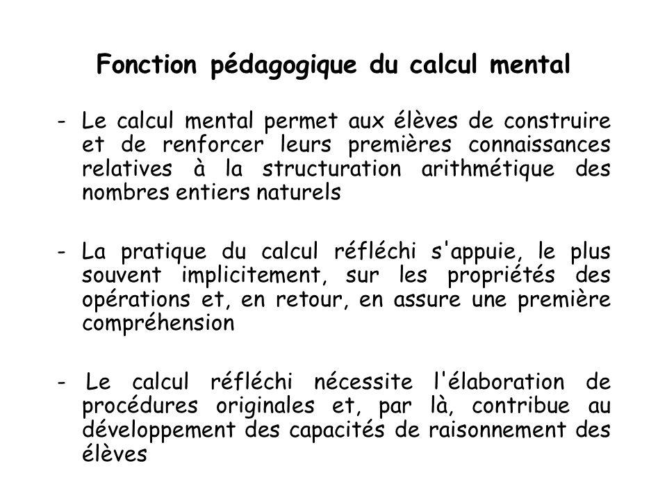 Fonction pédagogique du calcul mental -Le calcul mental permet aux élèves de construire et de renforcer leurs premières connaissances relatives à la structuration arithmétique des nombres entiers naturels -La pratique du calcul réfléchi s appuie, le plus souvent implicitement, sur les propriétés des opérations et, en retour, en assure une première compréhension - Le calcul réfléchi nécessite l élaboration de procédures originales et, par là, contribue au développement des capacités de raisonnement des élèves