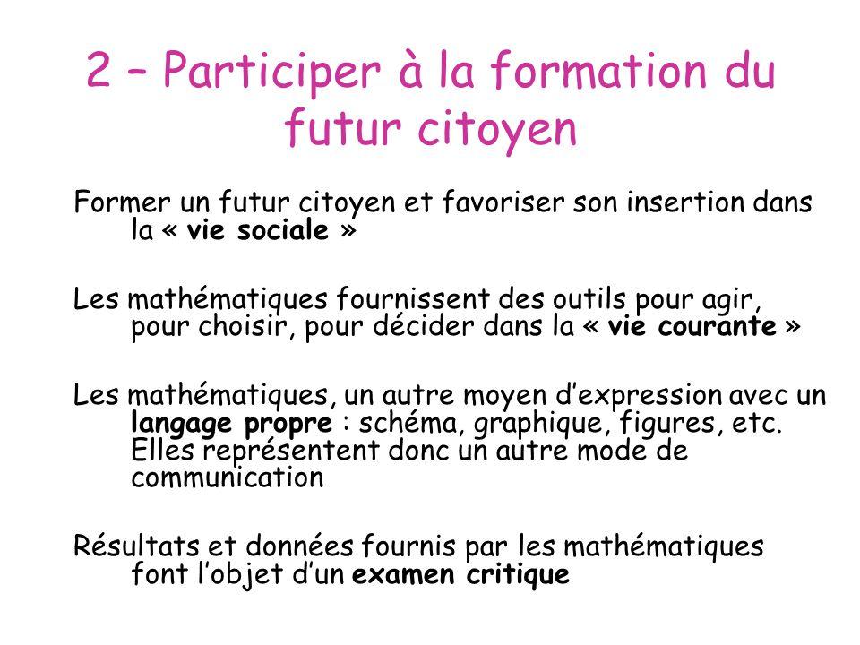 2 – Participer à la formation du futur citoyen Former un futur citoyen et favoriser son insertion dans la « vie sociale » Les mathématiques fournissen