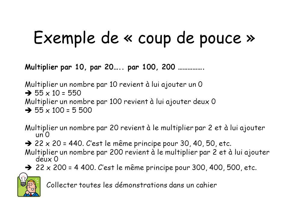 Exemple de « coup de pouce » Multiplier par 10, par 20….. par 100, 200 ……………. Multiplier un nombre par 10 revient à lui ajouter un 0 55 x 10 = 550 Mul