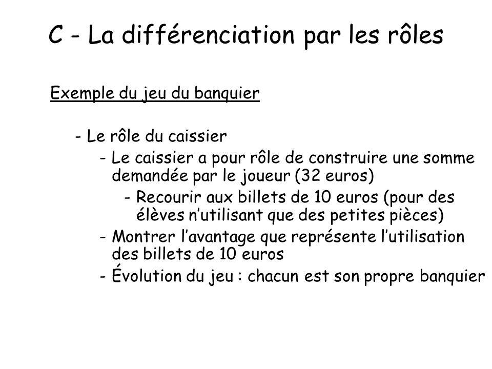C - La différenciation par les rôles Exemple du jeu du banquier -Le rôle du caissier -Le caissier a pour rôle de construire une somme demandée par le