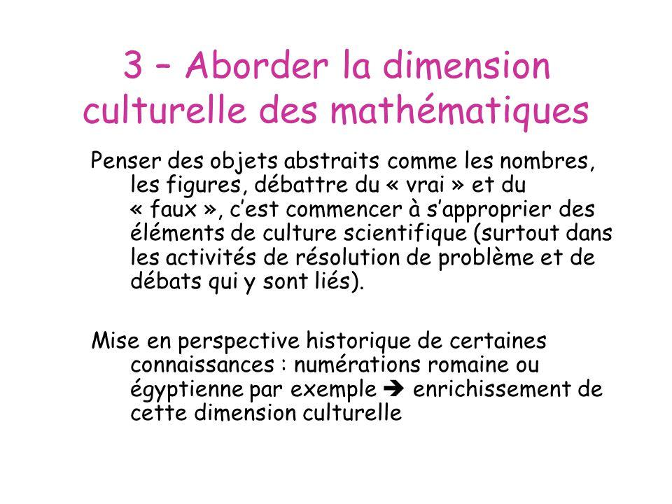 3 – Aborder la dimension culturelle des mathématiques Penser des objets abstraits comme les nombres, les figures, débattre du « vrai » et du « faux », cest commencer à sapproprier des éléments de culture scientifique (surtout dans les activités de résolution de problème et de débats qui y sont liés).