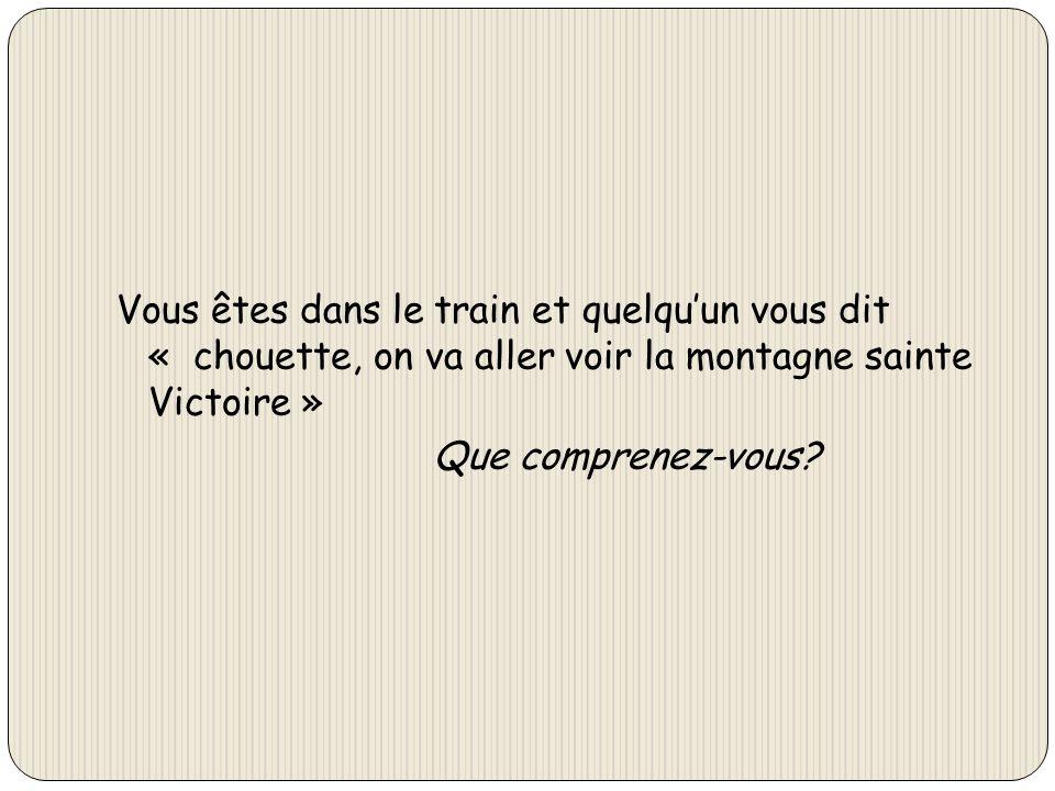 Vous êtes dans le train et quelquun vous dit « chouette, on va aller voir la montagne sainte Victoire » Que comprenez-vous?