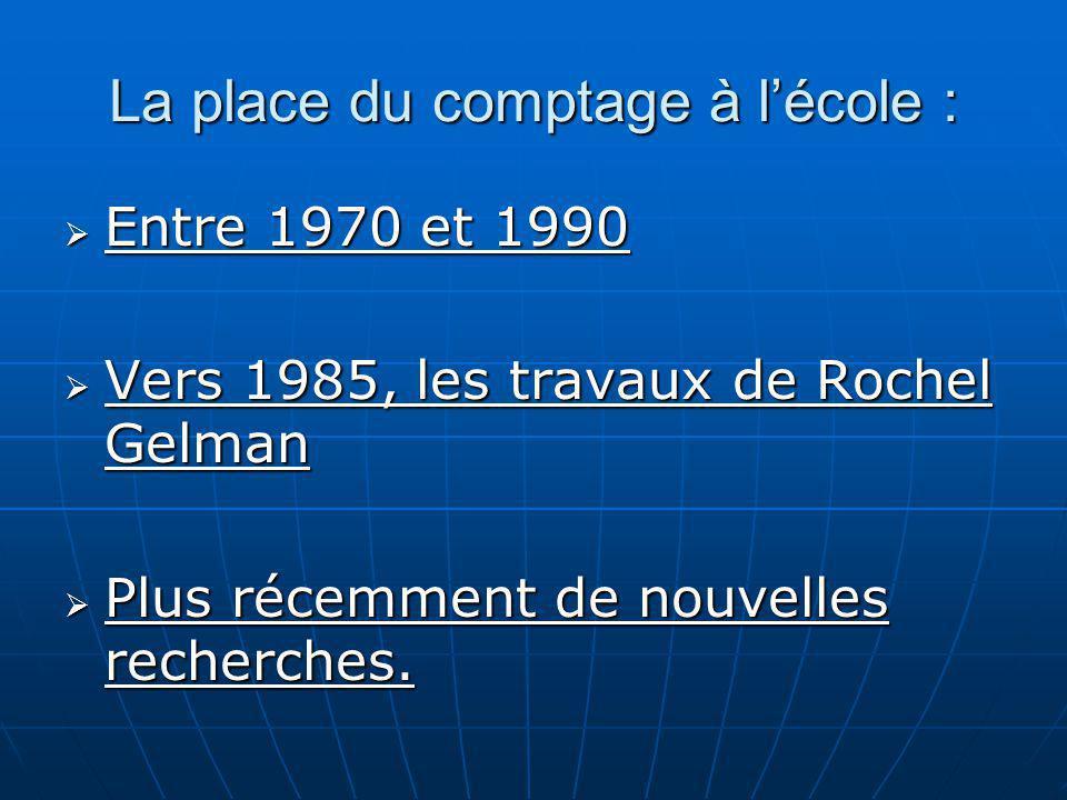 La place du comptage à lécole : Entre 1970 et 1990 Entre 1970 et 1990 Vers 1985, les travaux de Rochel Gelman Vers 1985, les travaux de Rochel Gelman