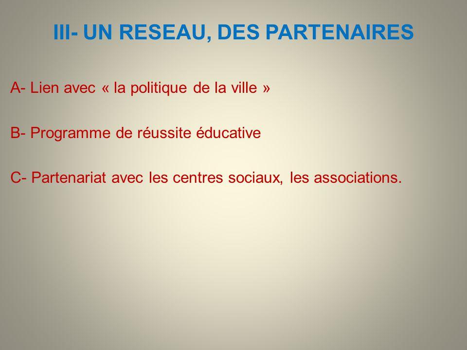 III- UN RESEAU, DES PARTENAIRES A- Lien avec « la politique de la ville » B- Programme de réussite éducative C- Partenariat avec les centres sociaux,