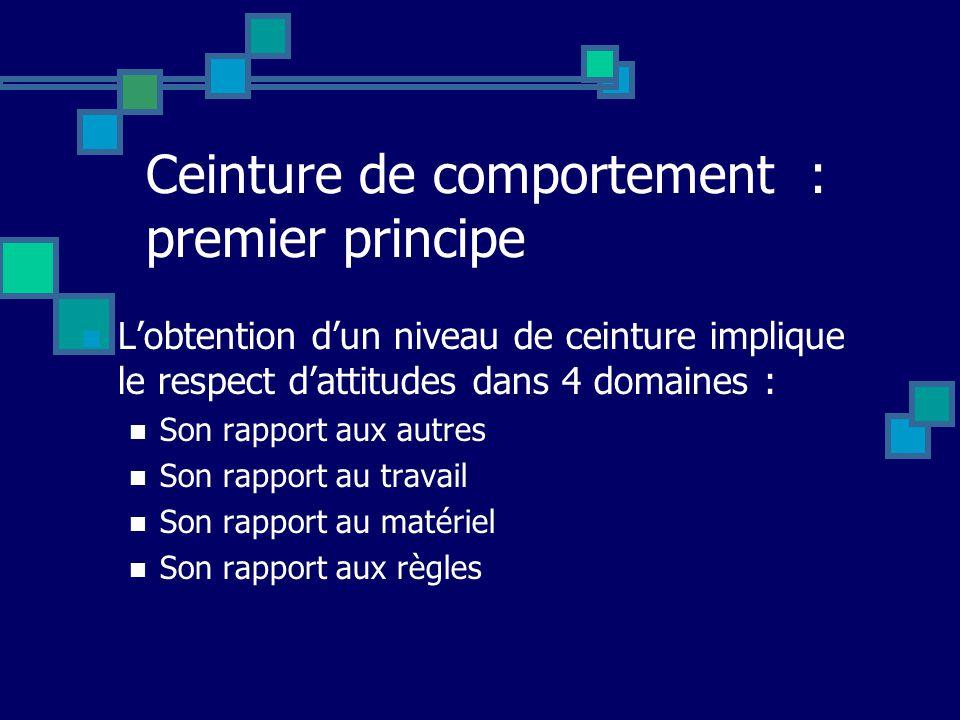 Ceinture de comportement : premier principe Lobtention dun niveau de ceinture implique le respect dattitudes dans 4 domaines : Son rapport aux autres